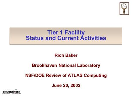 Tier 1 Facility Status and Current Activities Rich Baker Brookhaven National Laboratory NSF/DOE Review of ATLAS Computing June 20, 2002.