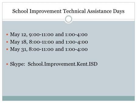 School Improvement Technical Assistance Days May 12, 9:00-11:00 and 1:00-4:00 May 18, 8:00-11:00 and 1:00-4:00 May 31, 8:00-11:00 and 1:00-4:00 Skype: