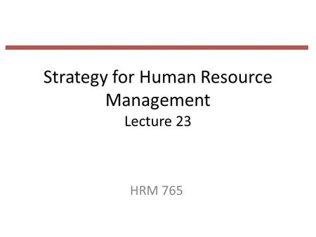 Strategy for Human Resource Management Lecture 23 HRM 765.