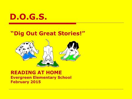 "D.O.G.S. ""Dig Out Great Stories!"" READING AT HOME Evergreen Elementary School February 2015."