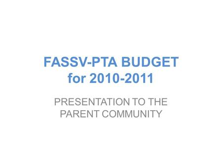 FASSV-PTA BUDGET for 2010-2011 PRESENTATION TO THE PARENT COMMUNITY.