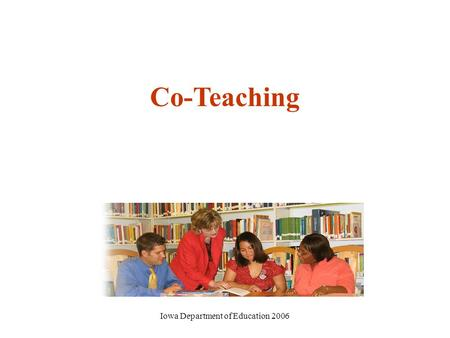 Iowa Department of Education 2006 Co-Teaching. Iowa Department of Education 2006 Iowa's Consultative Model Effective Instruction Effective Behavior Supports.