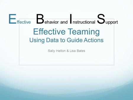 Effective Teaming Using Data to Guide Actions Sally Helton & Lisa Bates B ehavior and I nstructional S upport E ffective.