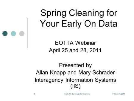 4/25 or 28/2011Early On Spring Data Cleaning 1 Spring Cleaning for Your Early On Data EOTTA Webinar April 25 and 28, 2011 Presented by Allan Knapp and.