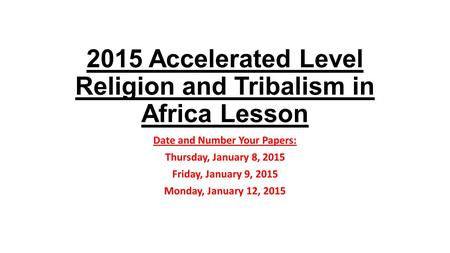 2015 Accelerated Level Religion and Tribalism in Africa Lesson Date and Number Your Papers: Thursday, January 8, 2015 Friday, January 9, 2015 Monday, January.