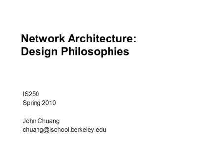 Network Architecture: Design Philosophies IS250 Spring 2010 John Chuang