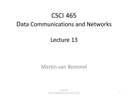 CSCI 465 D ata Communications and Networks Lecture 13 Martin van Bommel CSCI 465 Data Communications & Networks 1.