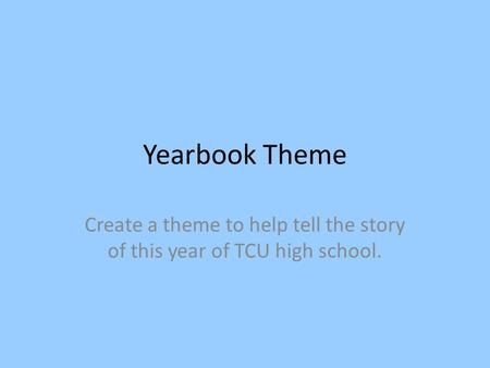 Yearbook Theme Create a theme to help tell the story of this year of TCU high school.