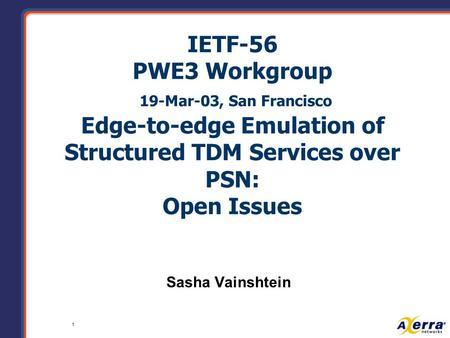 1 IETF-56 PWE3 Workgroup 19-Mar-03, San Francisco Edge-to-edge Emulation of Structured TDM Services over PSN: Open Issues Sasha Vainshtein.