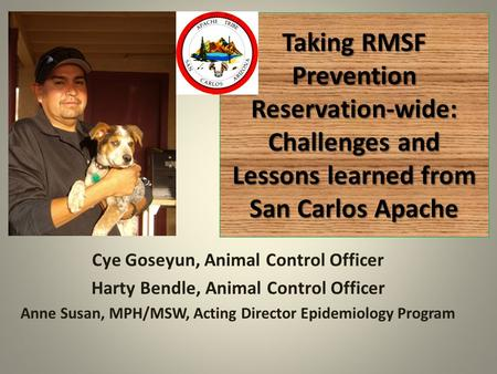 Taking RMSF Prevention Reservation-wide: Challenges and Lessons learned from San Carlos Apache Cye Goseyun, Animal Control Officer Harty Bendle, Animal.