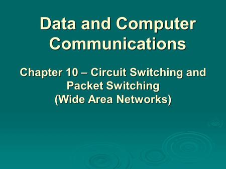Data and Computer Communications Chapter 10 – Circuit Switching and Packet Switching (Wide Area Networks)