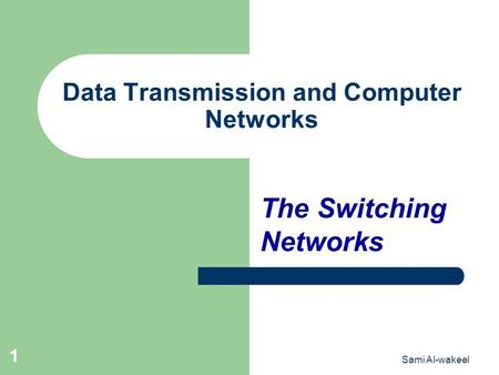 Sami Al-wakeel 1 Data Transmission and Computer Networks The Switching Networks.