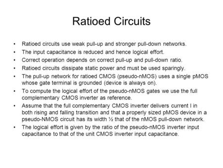 Ratioed Circuits Ratioed circuits use weak pull-up and stronger pull-down networks. The input capacitance is reduced and hence logical effort. Correct.