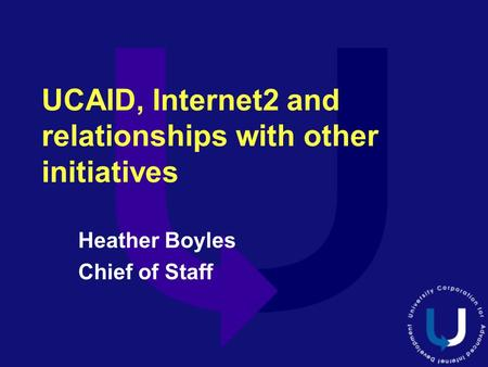 UCAID, Internet2 and relationships with other initiatives Heather Boyles Chief of Staff.
