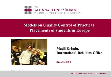 INTERNATIONAL RELATIONS OFFICE Models on Quality Control of Practical Placements of students in Europe Madli Krispin, International Relations Office Brasov,