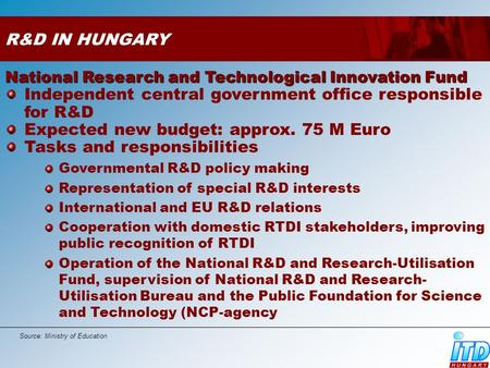 R&D IN HUNGARY National Research and Technological Innovation Fund Independent central government office responsible for R&D Expected new budget: approx.