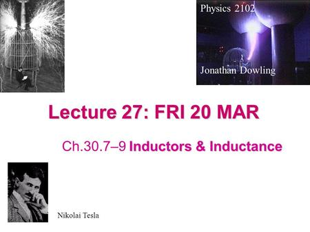 Lecture 27: FRI 20 MAR Inductors & Inductance Ch.30.7–9 Inductors & Inductance Physics 2102 Jonathan Dowling Nikolai Tesla.