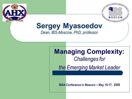 Sergey Myasoedov Dean, IBS-Moscow, PhD, professor Managing Complexity: Challenges for the Emerging Market Leader IBSA Conference in Moscow – May 15-17,