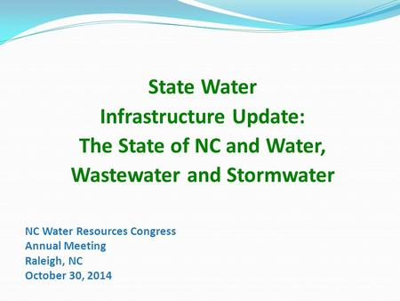 NC Water Resources Congress Annual Meeting Raleigh, NC October 30, 2014 State Water Infrastructure Update: The State of NC and Water, Wastewater and Stormwater.