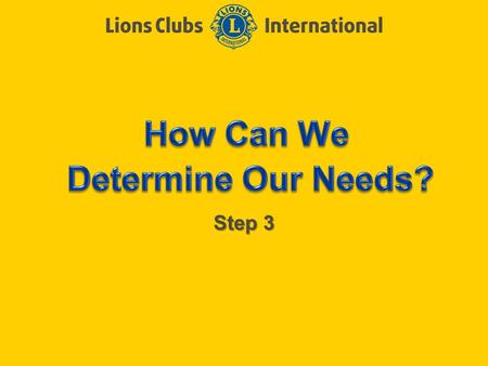 Step 3. LIONS CLUBS INTERNATIONAL CLUB EXCELLENCE PROCESS 2 Objectives of Step 3 Review the Community Needs Assessment Review the How are your Ratings?