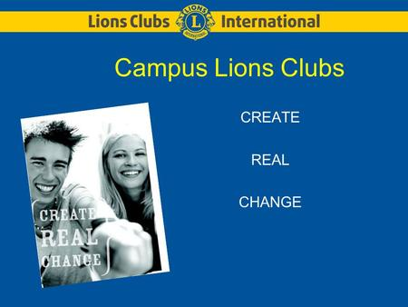 Campus Lions Clubs CREATE REAL CHANGE. LIONS CLUBS INTERNATIONALCAMPUS LIONS CLUBS 2 About Lions Lions are groups of community minded men and women who.