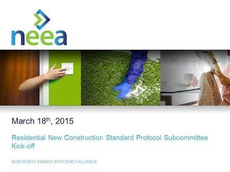 1 NORTHWEST ENERGY EFFICIENCY ALLIANCE March 18 th, 2015 Residential New Construction Standard Protocol Subcommittee Kick-off.