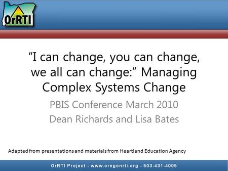 """I can change, you can change, we all can change:"" Managing Complex Systems Change PBIS Conference March 2010 Dean Richards and Lisa Bates Adapted from."