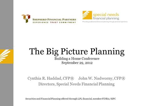 The Big Picture Planning Building a Home Conference September 29, 2012 Cynthia R. Haddad, CFP® John W. Nadworny, CFP® Directors, Special Needs Financial.