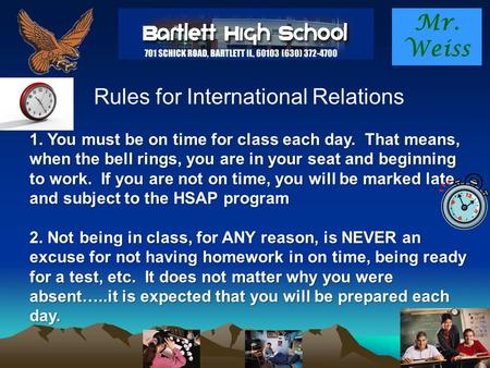 Mr. Weiss Rules for International Relations 1. You must be on time for class each day. That means, when the bell rings, you are in your seat and beginning.