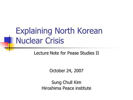 Explaining North Korean Nuclear Crisis Lecture Note for Pease Studies II October 24, 2007 Sung Chull Kim Hiroshima Peace institute.
