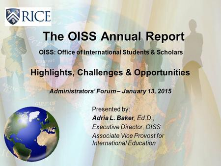 The OISS Annual Report Presented by: Adria L. Baker, Ed.D., Executive Director, OISS Associate Vice Provost for International Education OISS: Office of.