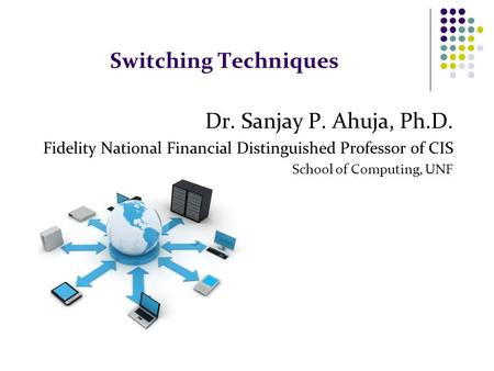 Switching Techniques Dr. Sanjay P. Ahuja, Ph.D. Fidelity National Financial Distinguished Professor of CIS School of Computing, UNF.