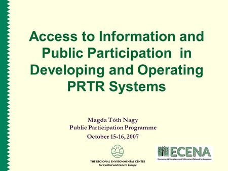 Access to Information and Public Participation in Developing and Operating PRTR Systems Magda Tóth Nagy Public Participation Programme October 15-16, 2007.