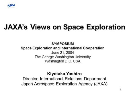 1 JAXA's Views on Space Exploration Kiyotaka Yashiro Director, International Relations Department Japan Aerospace Exploration Agency (JAXA) SYMPOSIUM Space.