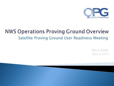 Kim J. Runk June 4, 2014 Satellite Proving Ground User Readiness Meeting.