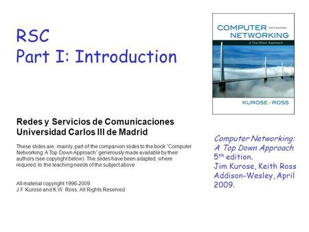 RSC Part I: Introduction Redes y Servicios de Comunicaciones Universidad Carlos III de Madrid These slides are, mainly, part of the companion slides to.