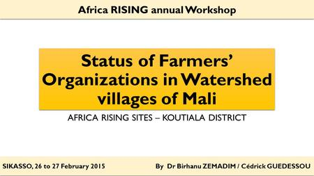 Status of Farmers' Organizations in Watershed villages of Mali AFRICA RISING SITES – KOUTIALA DISTRICT SIKASSO, 26 to 27 February 2015 By Dr Birhanu ZEMADIM.