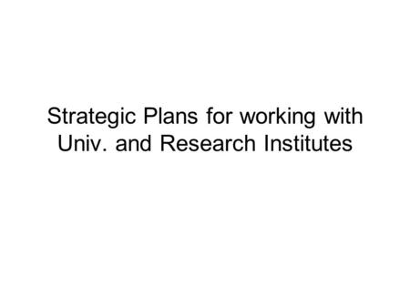Strategic Plans for working with Univ. and Research Institutes.