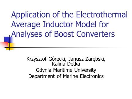 Application of the Electrothermal Average Inductor Model for Analyses of Boost Converters Krzysztof Górecki, Janusz Zarębski, Kalina Detka Gdynia Maritime.