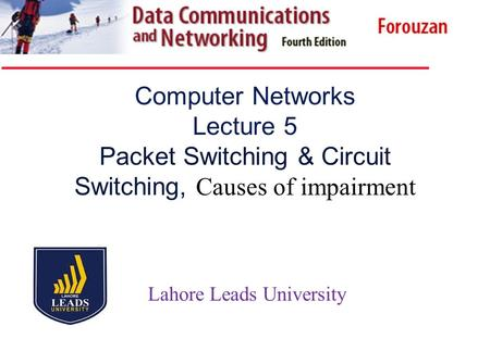 Computer Networks Lecture 5 Packet Switching & Circuit Switching, Causes of impairment Lahore Leads University.