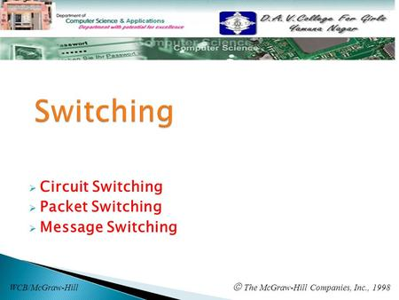 Circuit Switching  Packet Switching  Message Switching WCB/McGraw-Hill  The McGraw-Hill Companies, Inc., 1998.