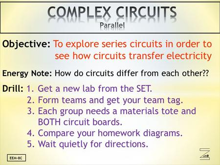 Oneone EEM-8C Objective: To explore series circuits in order to see how circuits transfer electricity Energy Note: How do circuits differ from each other??