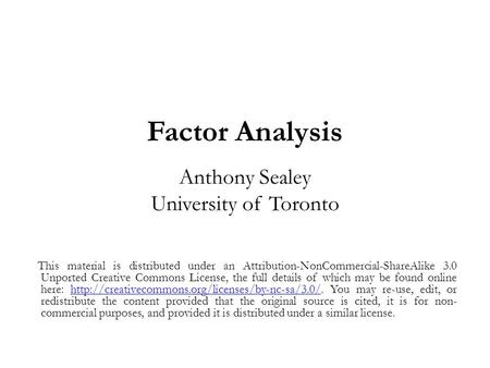 Factor Analysis Anthony Sealey University of Toronto This material is distributed under an Attribution-NonCommercial-ShareAlike 3.0 Unported Creative Commons.