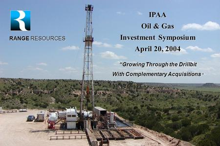 "February 2004 IPAA Oil & Gas Investment Symposium April 20, 2004 RANGE RESOURCES ""Growing Through the Drillbit With Complementary Acquisitions """