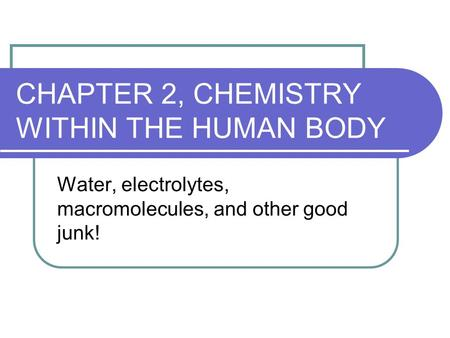 CHAPTER 2, CHEMISTRY WITHIN THE HUMAN BODY Water, electrolytes, macromolecules, and other good junk!