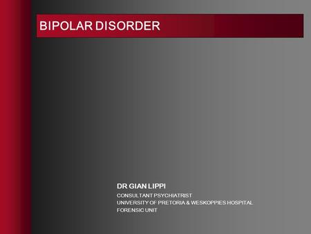 BIPOLAR DISORDER DR GIAN LIPPI CONSULTANT PSYCHIATRIST UNIVERSITY OF PRETORIA & WESKOPPIES HOSPITAL FORENSIC UNIT.