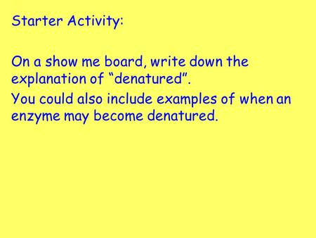 "Starter Activity: On a show me board, write down the explanation of ""denatured"". You could also include examples of when an enzyme may become denatured."