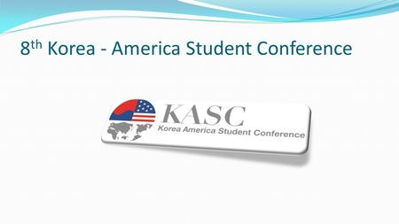 8 th Korea - America Student Conference. KASC Student-led July 1 st -31 st Academic and Cultural Exchange Program Encouraging Leadership Skills Collaboration.