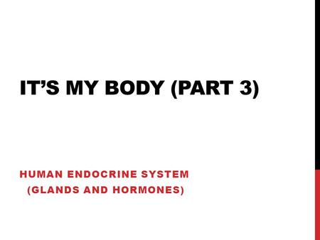 IT'S MY BODY (PART 3) HUMAN ENDOCRINE SYSTEM (GLANDS AND HORMONES)
