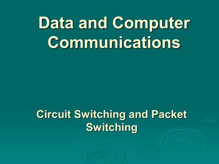 Data and Computer Communications Circuit Switching and Packet Switching.